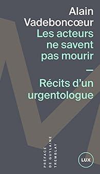 Les acteurs ne savent pas mourir: Récits d'un urgentologue par Alain Vadeboncoeur