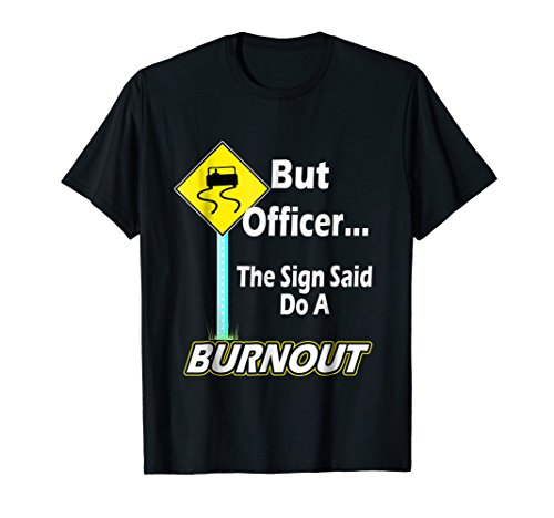 - But Officer the Sign Said Do a Burnout Funny T-Shirt