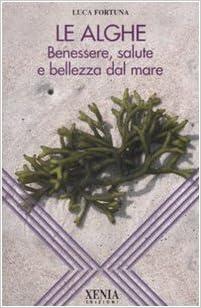 Le Alghe Benessere Salute E Bellezza Dal Mare Fortuna Luca 9788872736128 Amazon Com Books