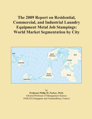 The 2009 Report on Residential, Commercial, and Industrial Laundry Equipment Metal Job Stampings: World Market Segmentation by City
