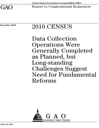 2010 census: data collection operations were generally completed as planned, but long-standing challenges suggest need for fundamental reforms: report to congressional requesters. U.S. Government Accountability Office