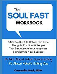 The Soul Fast Workbook: A 40 Day Fast To Eliminate Toxic Thoughts & Emotions That Eat Away At Your Happiness & Undermine Your Success
