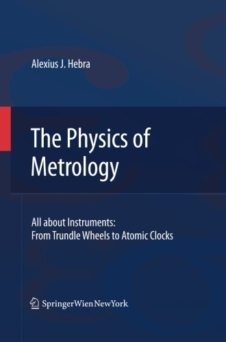 The Physics of Metrology: All about Instruments: From Trundle Wheels to Atomic Clocks by Hebra Alex
