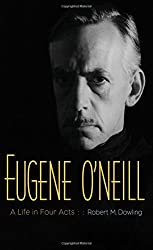 Eugene O'Neill: A Life in Four Acts by Dowling Robert M. (2014-10-28) Hardcover