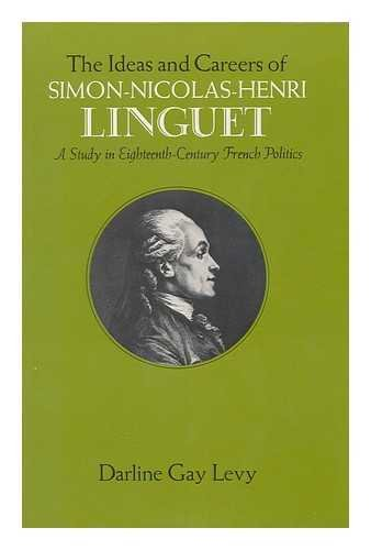 Ideas and Careers of Simon-Nicolas-Henri Linguet: A Study in Eighteenth-century French Politics