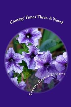 Courage Times Three. A Novel by [Brenda Brown Elliott]