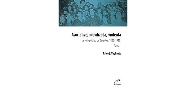 Asociativa, movilizada, violenta - Tomo I. La vida pública en Córdoba, 1850-1930 (Poliedros) (Spanish Edition) - Kindle edition by Pablo Vagliente, ...
