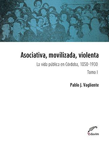 Asociativa, movilizada, violenta - Tomo I. La vida pública en Córdoba, 1850