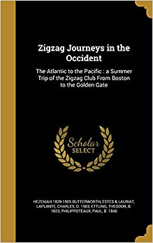 Zigzag Journeys in the Occident: The Atlantic to the Pacific : a Summer Trip of the Zigzag Club From Boston to the Golden Gate