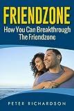Friendzone: How You Can Break Through The Friendzone: How You Can Break Through The Friendzone
