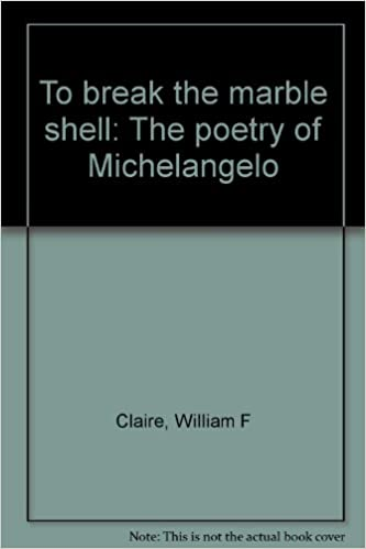 to break the marble shell the poetry of michelangelo