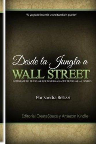 Desde la Jungla a Wall Street: Como pase de trabajar por dinero a hacer trabajar al dinero (Spanish Edition) [Mrs Sandra Bellizzi] (Tapa Blanda)