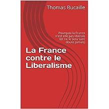 La France contre le Liberalisme: Pourquoi la France n'est elle pas libérale (et ne le sera sans doute jamais) (French Edition)