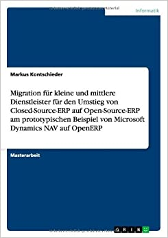 Migration für kleine und mittlere Dienstleister für den Umstieg von Closed-Source-ERP auf Open-Source-ERP am prototypischen Beispiel von Microsoft Dynamics NAV auf OpenERP (German Edition)