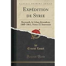 Expedition de Syrie: Beyrouth, Le Liban Jerusalem; 1860-1861; Notes Et Souvenirs (Classic Reprint)
