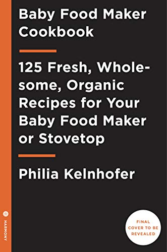 Baby Food Maker Cookbook: 125 Fresh, Organic, Wholesome Recipes for Your Baby Food Maker Device or  Stovetop by Philia Kelnhofer