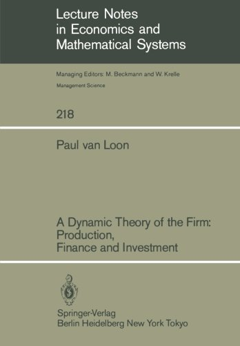A Dynamic Theory of the Firm: Production, Finance and Investment (Lecture Notes in Economics and Mathematical Systems)