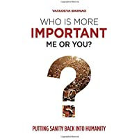 Who Is More Important Me or You: Putting Sanity Back into Humanity