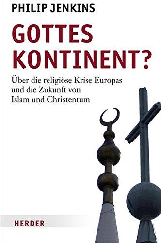 Gottes Kontinent   Über Die Religiöse Krise Europas Und Die Zukunft Von Islam Und Christentum