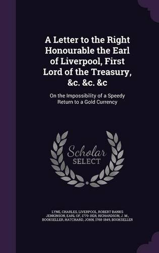 A Letter to the Right Honourable the Earl of Liverpool, First Lord of the Treasury, &c. &c. &c: On the Impossibility of a Speedy Return to a Gold Currency ebook