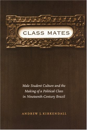 Class Mates: Male Student Culture and the Making of a Political Class in Nineteenth-Century Brazil (Engendering Latin Am