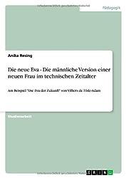 """Die neue Eva - Die männliche Version einer neuen Frau im technischen Zeitalter: Am Beispiel """"Die Eva der Zukunft"""" von Villiers de l'Isle-Adam"""