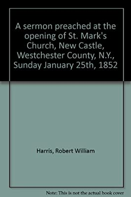 A sermon preached at the opening of St. Mark's Church, New Castle, Westchester County, N.Y., Sunday January 25th, 1852