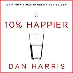 10% Happier: How I Tamed the Voice in My Head, Reduced Stress Without Losing My Edge, and Found Self-Help That Actually Works - A True Story | Dan Harris