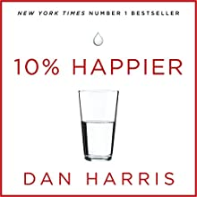 10% Happier: How I Tamed the Voice in My Head, Reduced Stress Without Losing My Edge, and Found Self-Help That Actually Works - A True Story Audiobook by Dan Harris Narrated by Dan Harris