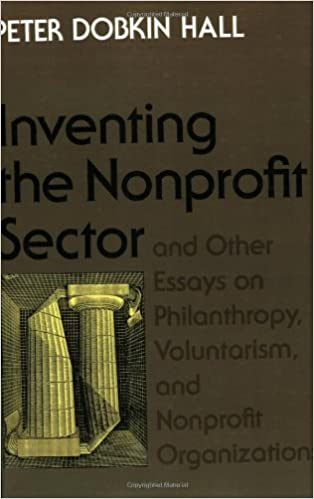 inventing the nonprofit sector and other essays on philanthropy   inventing the nonprofit sector and other essays on philanthropy voluntarism and nonprofit organizations peter dobkin hall 9780801869792 com