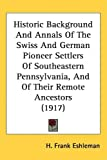 Historic Background and Annals of the Swiss and German Pioneer Settlers of Southeastern Pennsylvania, and of Their Remote Ancestors, H. Frank Eshleman, 143726137X