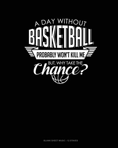 A Day Without Basketball Probably Won't Kill Me But Why Take The Chance.: Blank Sheet Music - 12 Staves ()