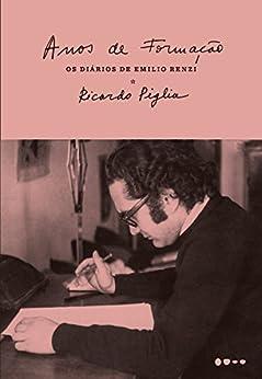 Anos de formação: Os Diários de Emilio Renzi por [Piglia, Ricardo]