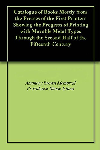Providence Metal - Catalogue of Books Mostly from the Presses of the First Printers Showing the Progress of Printing with Movable Metal Types Through the Second Half of the Fifteenth Century