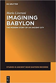 Imagining Babylon: The Modern Story of an Ancient City (Studies in Ancient Near Eastern Records Saner)