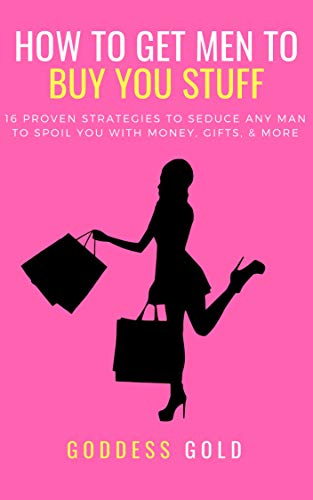 How To Get Men To Buy You Stuff: 16 Proven Strategies To Seduce Any Man To  Spoil You With Money, Gifts, and More (Goldigger Secrets Book 1)