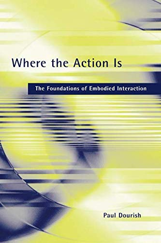 Where the Action Is (MIT Press): The Foundations of Embodied Interaction (The MIT Press)