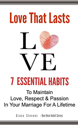 Book: Love That Lasts - 7 Essential Habits to Maintain Love, Respect & Passion In Your Marriage For A Lifetime (One New Habit) by Grace Stevens