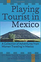Playing Tourist in Mexico: A Collection of Adventures from Women Traveling in Mexico Paperback