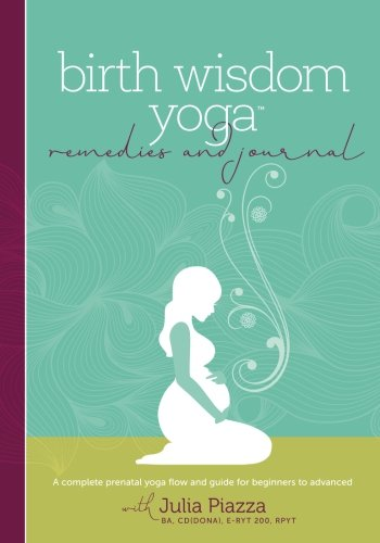 (Birth Wisdom Yoga Remedies & Journal: A Complete Prenatal Yoga Flow and Guide for the Beginner to Advanced)