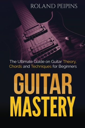 Ultimate Beginner Electric Guitar (Guitar Mastery: The Ultimate Guide on Guitar Theory, Chords and Techniques for Beginners (Guitar Theory, Guitar Lessons Boo) (Volume 1))