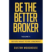 Be the Better Broker, Volume 1: So You Want to Be a Broker? by Dustan Woodhouse (2015-09-14)