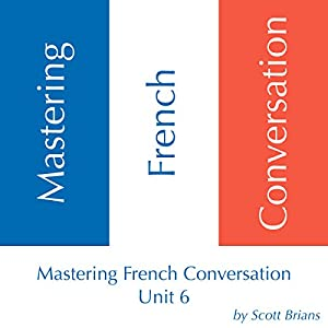 Mastering French Conversation, Unit 6 Audiobook
