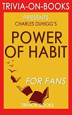 Trivia: Power of Habit: By Charles Duhigg (Trivia-On-Books): Why We Do What We Do in Life and (Business Trivia)