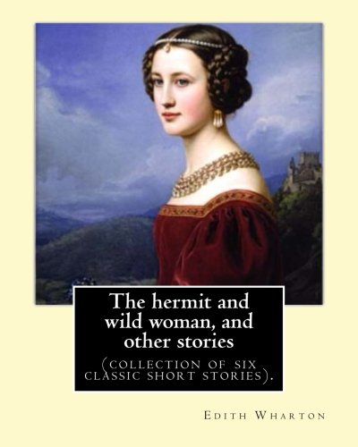 The hermit and wild woman, and other stories. By: Edith Wharton: (collection of six classic short stories). pdf