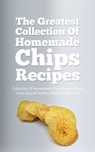 The Greatest Collection Of Homemade Chips Recipes: Delicious, Easy & Healthy Chips You Will Love by Sonia Maxwell