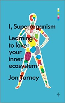 Book I, Superorganism: Learning to Love Your Inner Ecosystem by Jon Turney (2015-02-05)