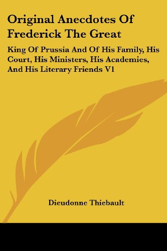 Original Anecdotes Of Frederick The Great: King Of Prussia And Of His Family, His Court, His Ministers, His Academies, And His Literary Friends V1 (King Of Prussia Court)