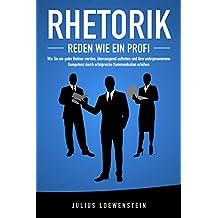 RHETORIK - Reden wie ein Profi: Wie Sie ein guter Redner werden, überzeugend auftreten und Ihre wahrgenommene Kompetenz durch erfolgreiche Kommunikation steigern (German Edition)
