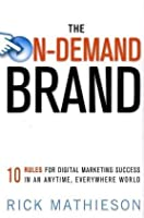 The On-Demand Brand: 10 Rules for Digital Marketing Success in an Anytime, Everywhere World Front Cover